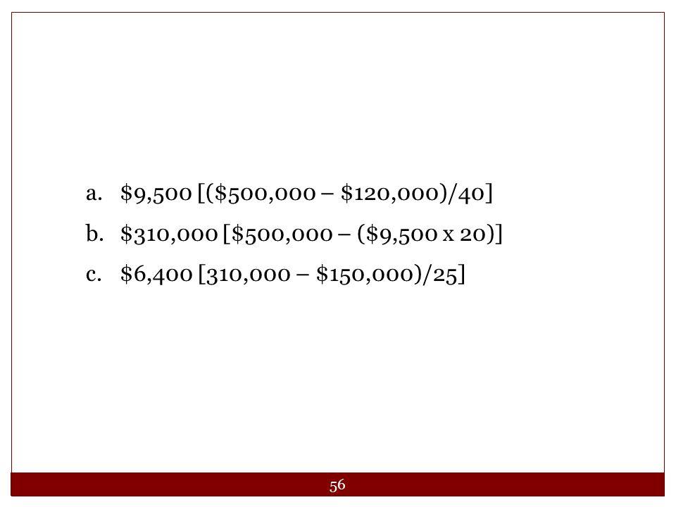 $9,500 [($500,000 – $120,000)/40] $310,000 [$500,000 – ($9,500 x 20)] $6,400 [310,000 – $150,000)/25]